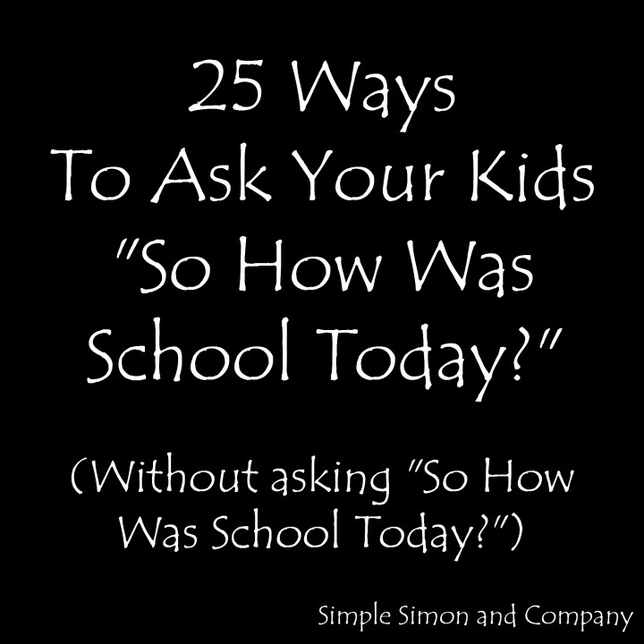 "25 Ways To Ask Your Kids ""So how was school today?""  Without Asking them ""So how was school today?"""